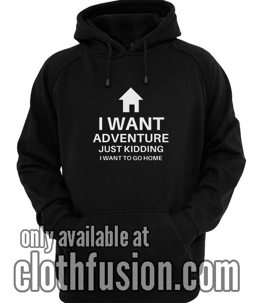 I Want Adventure Just Kidding Funny Hoodies