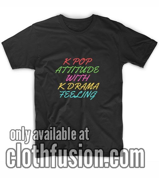 K Pop Attitude With K Drama Feeling T-Shirt