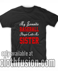 My Favorite Baseball Player Calls Me Sister T-Shirt