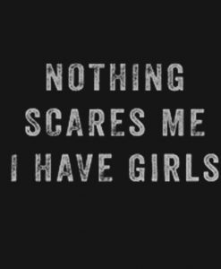 Nothing Scares Me I Have Girls