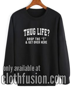 Thug Life Drop the T Sweatshirt