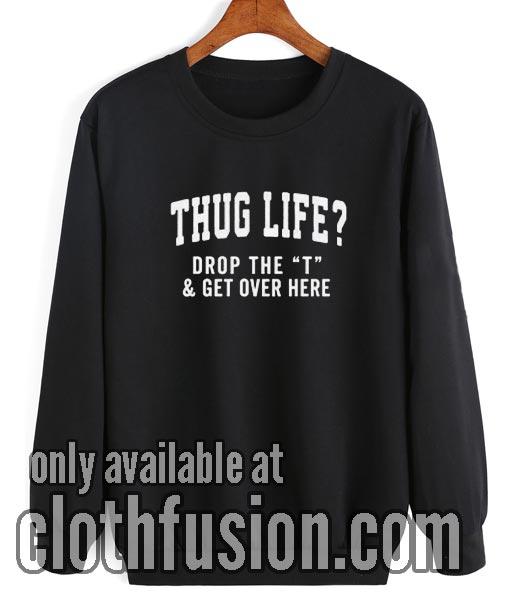 Thug Life Drop the T Sweatshirt