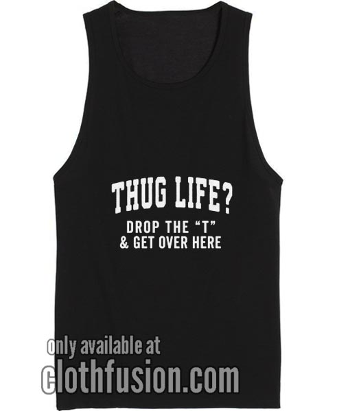 Thug Life Drop the T Funny Workout Tank Top Funny Tank top