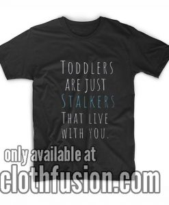 Toddlers Are Just Stalkers Shirts