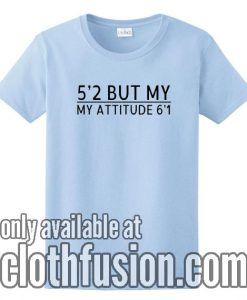 5'2 But My Attitude 6'1 T-Shirts