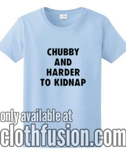 Chubby And Harder To Kidnap T-Shirts