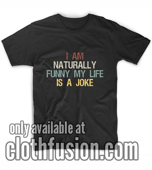 I Am Naturally Funny My Life is a Joke T-Shirts