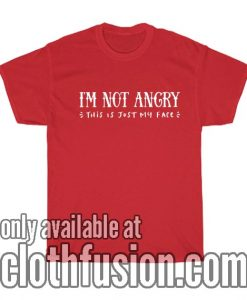 I'm Not Angry This is Just My Face T-Shirts