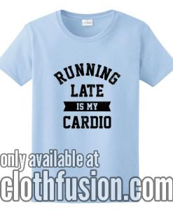 Running Late Is My Cardio T-Shirts