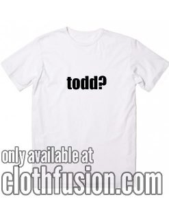 Todd? T-Shirt