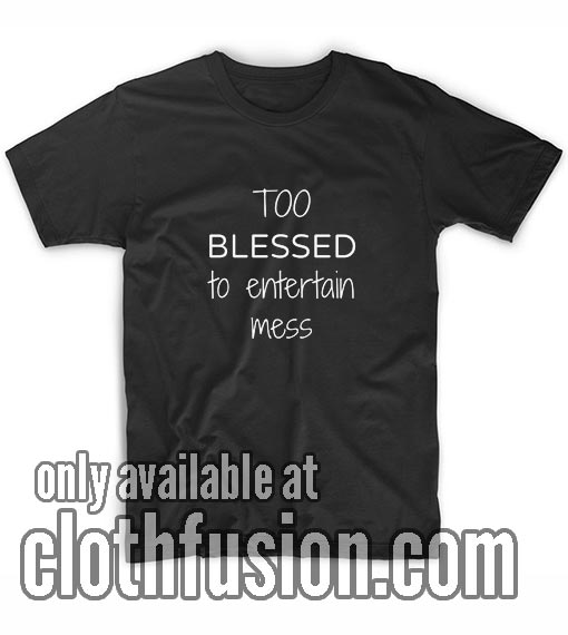 Too Blessed To Entertain Mess BL Shirts
