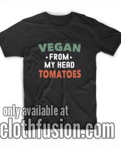 Vegan From My Head Tomatoes Funny Vegan T-Shirts