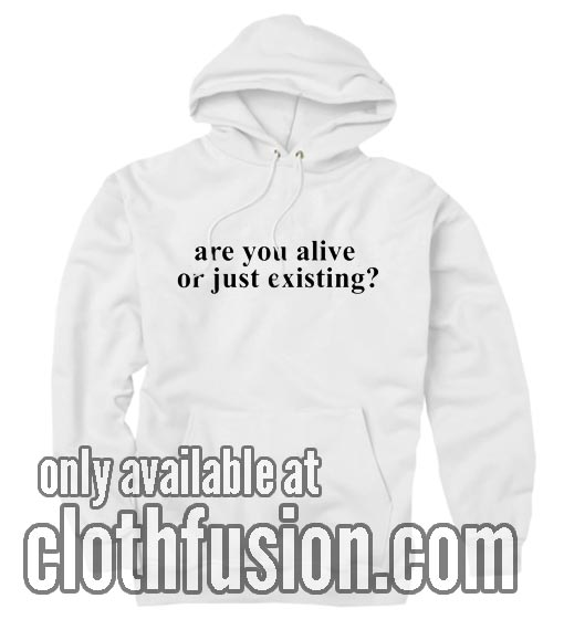 Are You Alive Or Just Existing Hoodies