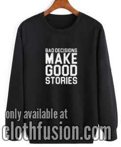 Bad Decisions Make Good Stories Sweatshirt
