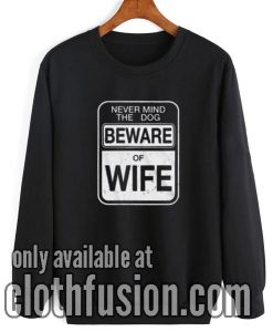 Beware of Wife Forget the Dog Sweatshirt