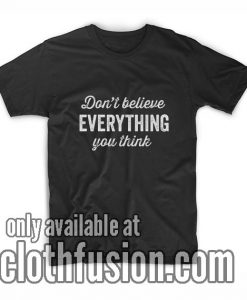 Don't Believe Everything You Think T-Shirts