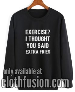Exercise I Thought You Said Extra Fries Sweatshirt