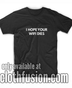 I Hope Your Wifi Dies T-Shirts