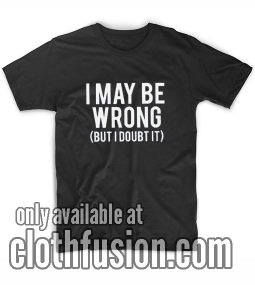 I May Be Wrong But I Doubt It T-Shirts