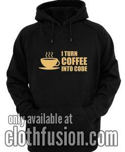 I Turn Coffee Into Code Hoodies