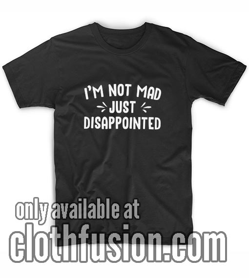 I'm Not Mad Just Disappointed T-Shirts