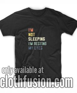 I'm Not Sleeping I'm Resting My Eyes T-Shirts