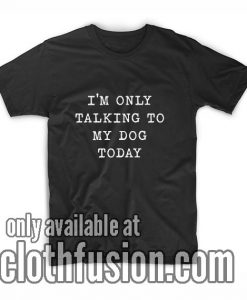I'm Only Talking To My Dog Today T-Shirts