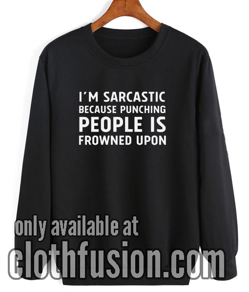 I'm sarcastic because punching people is frowned upon Sweatshirt
