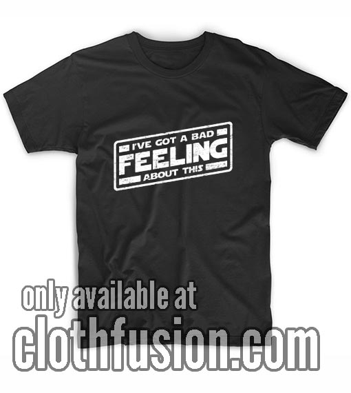 I've Got A Bad Feeling About This T-Shirts