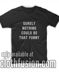 Surely Nothing Could Be That Funny Women's T-Shirts