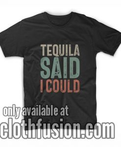 Tequila Said I Could T-Shirts