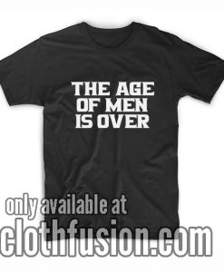 The Age of Men is Over T-Shirts