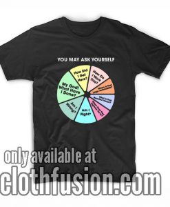 You May Ask Yourself Pie Chart T-Shirts