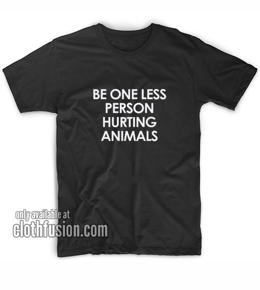 Be One Less Person Hurting Animals T-Shirts