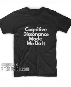 Cognitive dissonance made me do it T-Shirts