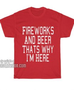 Fireworks And Beer Thats Why I'm Here T-Shirts