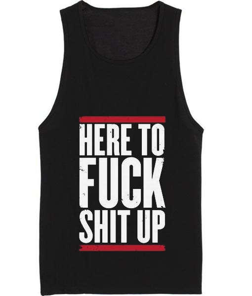 Here To Fuck Shit Up Tank top