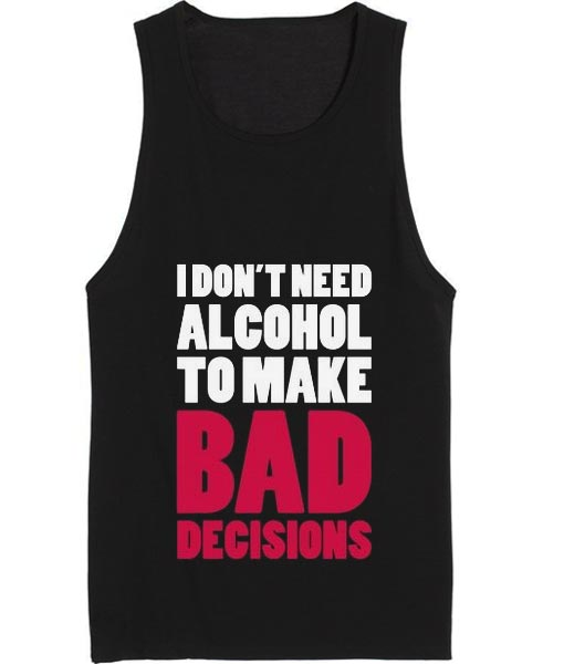 I Don't Need Alcohol To Make Bad Decisions Tank top