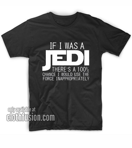 If i was a Jedi I'd use The Force inappropriately T-Shirts