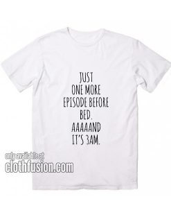 Just One More Episode Before Bed T-Shirts