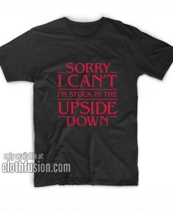 Sorry I Cant Im Stuck in The Upside Down T-Shirts