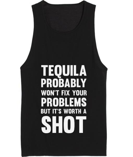 Tequila Probably Won't Fix Your Problems But It's Worth A Shot Tank top