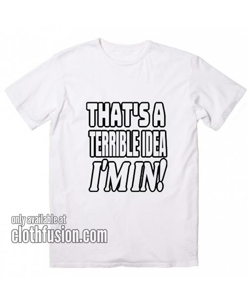That's A Terrible Idea Funny T-Shirts