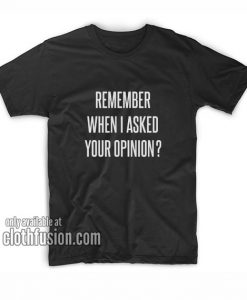 When I Asked Your Opinion T-Shirts