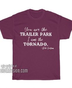 You are The Trailer Park I am The Tornado T-Shirts