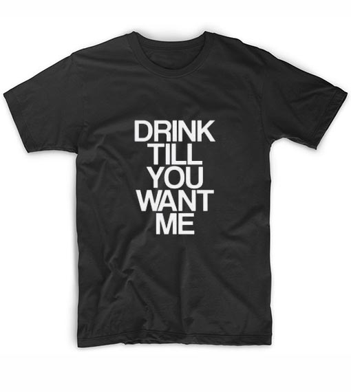 Drink Till You Want Me Funny T-Shirts