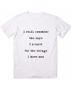 I Still Remember The Days I Prayed For The Things I Have Now T-Shirts