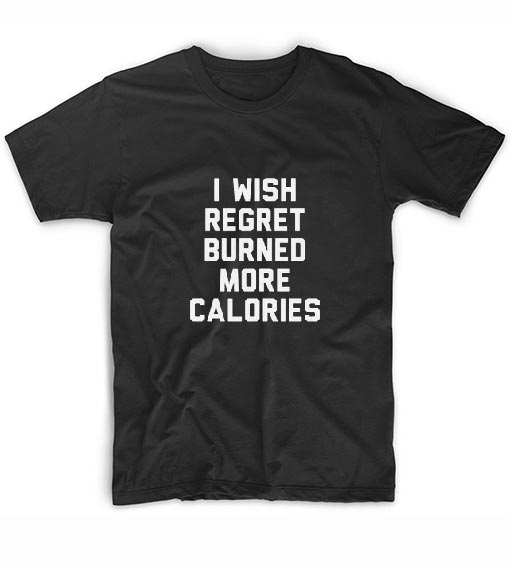 I Wish Regret Burned More Calories T-Shirts