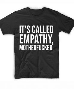 It's Called Empathy Motherfucker T-Shirts