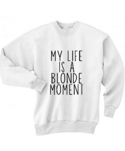 My life is a blonde moment Sweatshirt